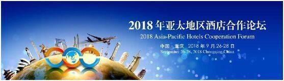2018亚太地区酒店合作论坛9月26-28日首次亮相重庆